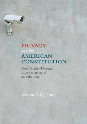 Privacy and the American Constitution: New Rights Through Interpretation of an Old Text (Hardback)