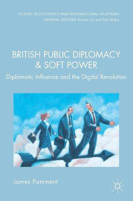 British Public Diplomacy and Soft Power: Diplomatic Influence and the Digital Revolution - Studies in Diplomacy and International Relations (Hardback)