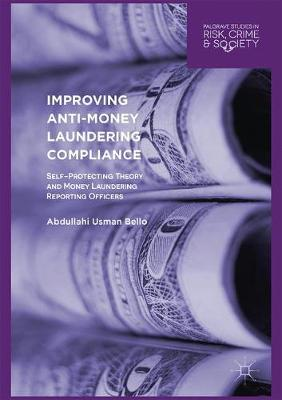 Improving Anti-Money Laundering Compliance: Self-Protecting Theory and Money Laundering Reporting Officers - Palgrave Studies in Risk, Crime and Society (Hardback)