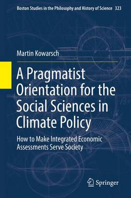 A Pragmatist Orientation for the Social Sciences in Climate Policy: How to Make Integrated Economic Assessments Serve Society - Boston Studies in the Philosophy and History of Science 323 (Hardback)