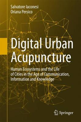 Digital Urban Acupuncture: Human Ecosystems and the Life of Cities in the Age of Communication, Information and Knowledge (Hardback)