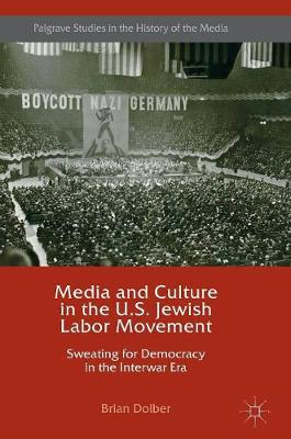 Media and Culture in the U.S. Jewish Labor Movement: Sweating for Democracy in the Interwar Era - Palgrave Studies in the History of the Media (Hardback)