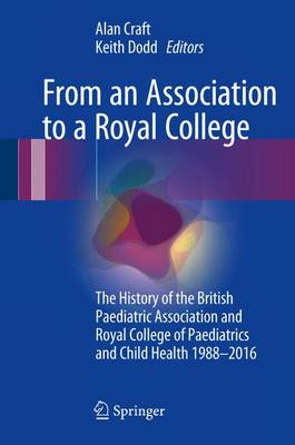 From an Association to a Royal College: The History of the British Paediatric Association and Royal College of Paediatrics and Child Health 1988-2016 (Hardback)