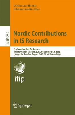 Nordic Contributions in IS Research: 7th Scandinavian Conference on Information Systems, SCIS 2016 and IFIP8.6 2016, Ljungskile, Sweden, August 7-10, 2016, Proceedings - Lecture Notes in Business Information Processing 259 (Paperback)