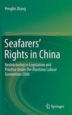 Seafarers' Rights in China: Restructuring in Legislation and Practice Under the Maritime Labour Convention 2006 (Hardback)