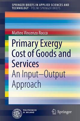 Primary Exergy Cost of Goods and Services: An Input - Output Approach - SpringerBriefs in Applied Sciences and Technology (Paperback)
