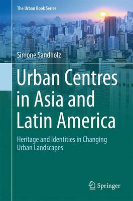 Urban Centres in Asia and Latin America: Heritage and Identities in Changing Urban Landscapes - The Urban Book Series (Hardback)