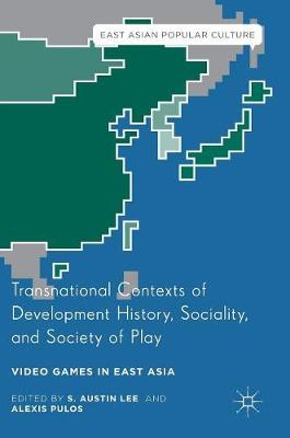 Transnational Contexts of Development History, Sociality, and Society of Play: Video Games in East Asia - East Asian Popular Culture (Hardback)