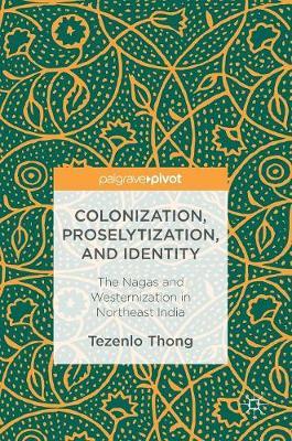 Colonization, Proselytization, and Identity: The Nagas and Westernization in Northeast India (Hardback)