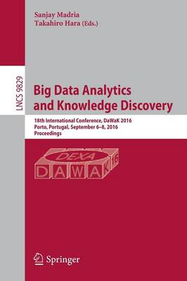 Big Data Analytics and Knowledge Discovery: 18th International Conference, DaWaK 2016, Porto, Portugal, September 6-8, 2016, Proceedings - Lecture Notes in Computer Science 9829 (Paperback)
