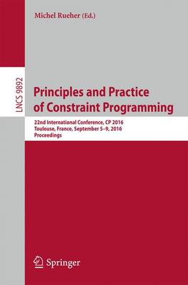 Principles and Practice of Constraint Programming: 22nd International Conference, CP 2016, Toulouse, France, September 5-9, 2016, Proceedings - Lecture Notes in Computer Science 9892 (Paperback)
