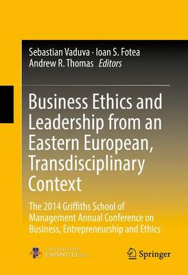 Business Ethics and Leadership from an Eastern European, Transdisciplinary Context: The 2014 Griffiths School of Management Annual Conference on Business, Entrepreneurship and Ethics (Hardback)
