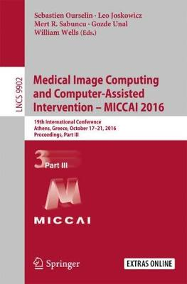Medical Image Computing and Computer-Assisted Intervention - MICCAI 2016: 19th International Conference, Athens, Greece, October 17-21, 2016, Proceedings, Part III - Lecture Notes in Computer Science 9902 (Paperback)