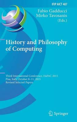 History and Philosophy of Computing: Third International Conference, HaPoC 2015, Pisa, Italy, October 8-11, 2015, Revised Selected Papers - IFIP Advances in Information and Communication Technology 487 (Hardback)