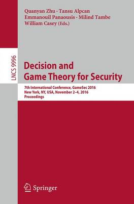 Decision and Game Theory for Security: 7th International Conference, GameSec 2016, New York, NY, USA, November 2-4, 2016, Proceedings - Lecture Notes in Computer Science 9996 (Paperback)