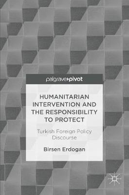 Humanitarian Intervention and the Responsibility to Protect: Turkish Foreign Policy Discourse (Hardback)