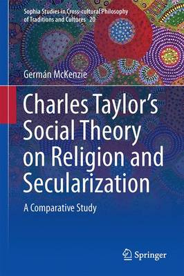 Interpreting Charles Taylor's Social Theory on Religion and Secularization: A Comparative Study - Sophia Studies in Cross-cultural Philosophy of Traditions and Cultures 20 (Hardback)
