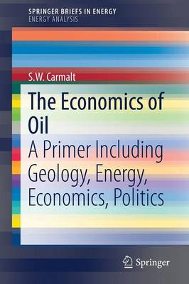 The Economics of Oil: A Primer Including Geology, Energy, Economics, Politics - Energy Analysis (Paperback)