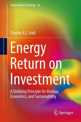 Energy Return on Investment: A Unifying Principle for Biology, Economics, and Sustainability - Lecture Notes in Energy 36 (Hardback)