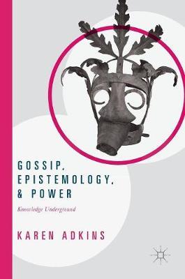 Gossip, Epistemology, and Power: Knowledge Underground (Hardback)