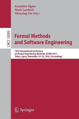 Formal Methods and Software Engineering: 18th International Conference on Formal Engineering Methods, ICFEM 2016, Tokyo, Japan, November 14-18, 2016, Proceedings - Lecture Notes in Computer Science 10009 (Paperback)