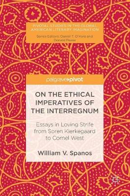 On the Ethical Imperatives of the Interregnum: Essays in Loving Strife from Soren Kierkegaard to Cornel West - Pivotal Studies in the Global American Literary Imagination (Hardback)
