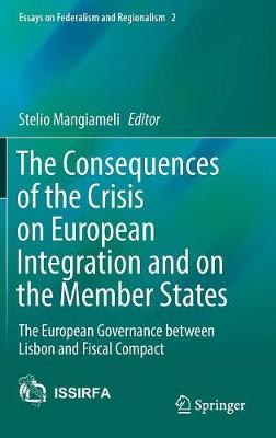 The Consequences of the Crisis on European Integration and on the Member States: The European Governance between Lisbon and Fiscal Compact - Essays on Federalism and Regionalism 2 (Hardback)