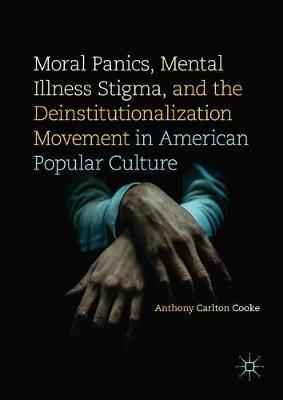 Moral Panics, Mental Illness Stigma, and the Deinstitutionalization Movement in American Popular Culture (Hardback)