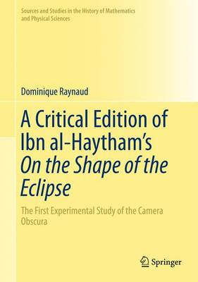 A Critical Edition of Ibn al-Haytham's On the Shape of the Eclipse: The First Experimental Study of the Camera Obscura - Sources and Studies in the History of Mathematics and Physical Sciences (Hardback)
