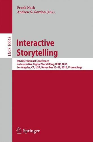 Interactive Storytelling: 9th International Conference on Interactive Digital Storytelling, ICIDS 2016, Los Angeles, CA, USA, November 15-18, 2016, Proceedings - Information Systems and Applications, incl. Internet/Web, and HCI 10045 (Paperback)