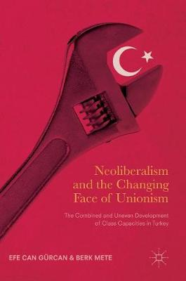 Neoliberalism and the Changing Face of Unionism: The Combined and Uneven Development of Class Capacities in Turkey (Hardback)