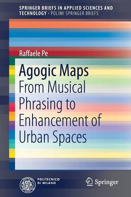 Agogic Maps: From Musical Phrasing to Enhancement of Urban Spaces - SpringerBriefs in Applied Sciences and Technology (Paperback)