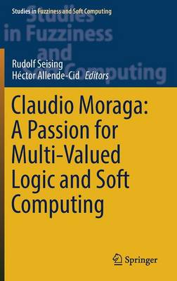 Claudio Moraga: A Passion for Multi-Valued Logic and Soft Computing - Studies in Fuzziness and Soft Computing 349 (Hardback)
