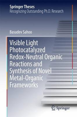 Visible Light Photocatalyzed Redox-Neutral Organic Reactions and Synthesis of Novel Metal-Organic Frameworks - Springer Theses (Hardback)