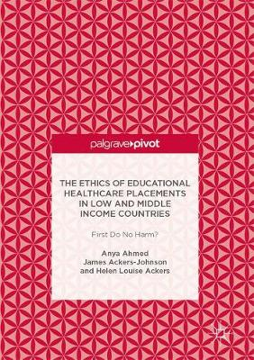 The Ethics of Educational Healthcare Placements in Low and Middle Income Countries: First Do No Harm? (Hardback)