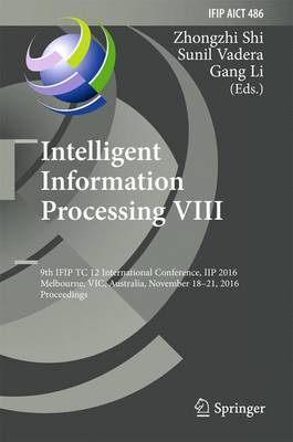 Intelligent Information Processing VIII: 9th IFIP TC 12 International Conference, IIP 2016, Melbourne, VIC, Australia, November 18-21, 2016, Proceedings - IFIP Advances in Information and Communication Technology 486 (Hardback)