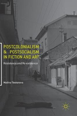 Postcolonialism and Postsocialism in Fiction and Art: Resistance and Re-existence (Hardback)