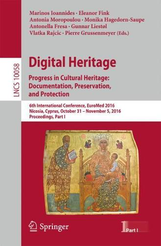 Digital Heritage. Progress in Cultural Heritage: Documentation, Preservation, and Protection: 6th International Conference, EuroMed 2016, Nicosia, Cyprus, October 31 - November 5, 2016, Proceedings, Part I - Information Systems and Applications, incl. Internet/Web, and HCI 10058 (Paperback)