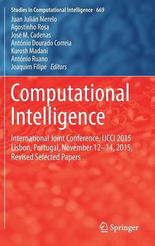 Computational Intelligence: International Joint Conference, IJCCI 2015 Lisbon, Portugal, November 12-14, 2015, Revised Selected Papers - Studies in Computational Intelligence 669 (Hardback)