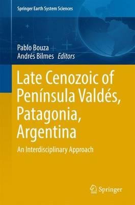 Late Cenozoic of Peninsula Valdes, Patagonia, Argentina: An Interdisciplinary Approach - Springer Earth System Sciences (Hardback)