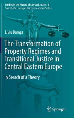 The Transformation of Property Regimes and Transitional Justice in Central Eastern Europe: In Search of a Theory - Studies in the History of Law and Justice 8 (Hardback)