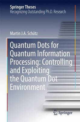 Quantum Dots for Quantum Information Processing: Controlling and Exploiting the Quantum Dot Environment - Springer Theses (Hardback)