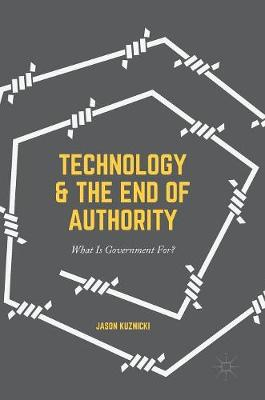 Technology and the End of Authority: What Is Government For? (Hardback)