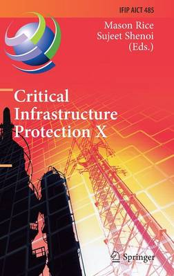 Critical Infrastructure Protection X: 10th IFIP WG 11.10 International Conference, ICCIP 2016, Arlington, VA, USA, March 14-16, 2016, Revised Selected Papers - IFIP Advances in Information and Communication Technology 485 (Hardback)