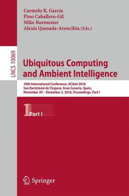 Ubiquitous Computing and Ambient Intelligence: 10th International Conference, UCAmI 2016, San Bartolome de Tirajana, Gran Canaria, Spain, November 29 - December 2, 2016, Proceedings, Part I - Information Systems and Applications, incl. Internet/Web, and HCI 10069 (Paperback)