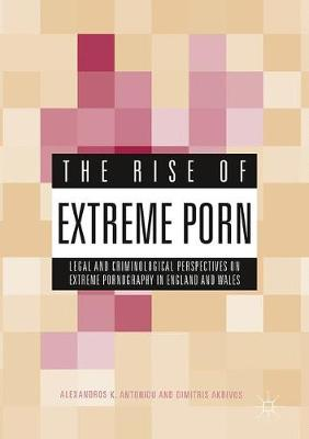The Rise of Extreme Porn: Legal and Criminological Perspectives on Extreme Pornography in England and Wales (Hardback)