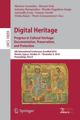 Digital Heritage. Progress in Cultural Heritage: Documentation, Preservation, and Protection: 6th International Conference, EuroMed 2016, Nicosia, Cyprus, October 31 - November 5, 2016, Proceedings, Part II - Lecture Notes in Computer Science 10059 (Paperback)