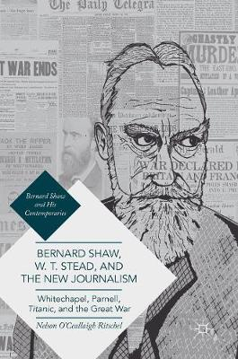 Bernard Shaw, W. T. Stead, and the New Journalism: Whitechapel, Parnell, Titanic, and the Great War - Bernard Shaw and His Contemporaries (Hardback)