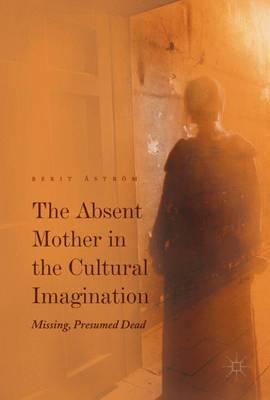 The Absent Mother in the Cultural Imagination: Missing, Presumed Dead (Hardback)
