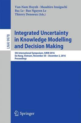 Integrated Uncertainty in Knowledge Modelling and Decision Making: 5th International Symposium, IUKM 2016, Da Nang, Vietnam, November 30- December 2, 2016, Proceedings - Lecture Notes in Computer Science 9978 (Paperback)